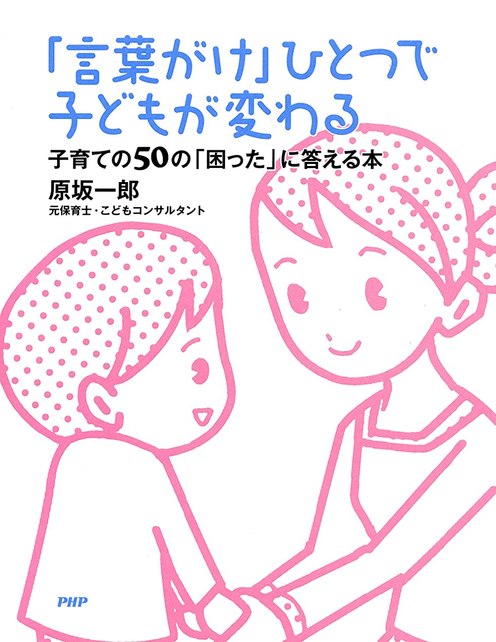協同泥棒織機「言葉がけ」ひとつで子どもが変わる 子育ての50の「困った」に答える本
