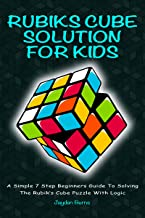 Rubiks Cube Solution For Kids - A Simple 7 Step Beginners Guide To Solving The Rubik's Cube Puzzle With Logic