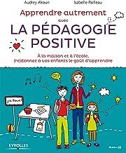 Livres Apprendre Autrement avec la Pédagogie Positive - A la maison et à l'école, (re)donnez à vos enfants le goût d'apprendre PDF