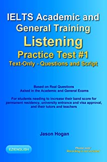 IELTS Academic and General Training Listening Practice Test #1. Based on Real Questions Asked in the Exams.: Text-Only. Questions and Script. Recording ... Listening Practice Tests) (English Edition)