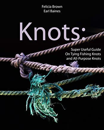 Knots: Super Useful Guide On Tying Fishing Knots and All-Purpose Knots (English Edition)