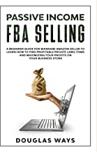 PASSIVE INCOME FBA SELLING: A BEGINNER'S GUIDE FOR WANNABE AMAZON SELLERS  TO LEARN HOW TO FIND PROFITABLE PRIVATE LABEL ITEMS  AND MAXIMIZING YOUR PROFITS IN YOUR BUSINESS STORE. (English Edition)