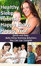 Healthy Sleep Habits, Happy Baby, Happy You! Quick and Easy Baby Sleep Training Solutions You Can Use Tonight! (sleep training, happy baby, baby sleep book, baby sleep Book 1)