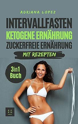 Intervallfasten Ketogene Ernährung Zuckerfreie Ernährung: Low Carb Kochbuch | Abnehmen | Gesunde Ernährung | 3 in 1 Buch mit Rezepten (German Edition)