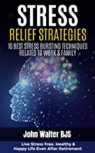 STRESS RELIEF STRATEGIES : 10 Best Stress Bursting Techniques Related to Work & Family: Live stress free, healthy & happy life even after retirement