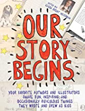 Our Story Begins: Your Favorite Authors and Illustrators Share Fun, Inspiring, and Occasionally Ridiculous Things They Wro...