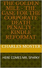 The Golden Mile - The Case for the Corporate Death Penalty - KINDLE REFORMAT: HERE COMES MR. SPARKY