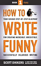 How to Write Funny: Your Serious, Step-By-Step Blueprint For Creating Incredibly, Irresistibly, Successfully Hilarious Wri...