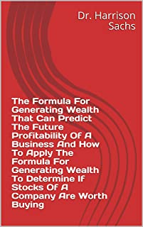 The Formula For Generating Wealth That Can Predict The Future Profitability Of A Business And How To Apply The Formula For Generating Wealth To Determine If Stocks Of A Company Are Worth Buying