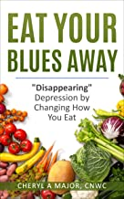 Eat Your Blues Away: Disappearing Depression by Changing How You Eat