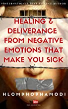 HEALING & DELIVERANCE FROM NEGATIVE EMOTIONS  THAT MAKE YOU SICK
