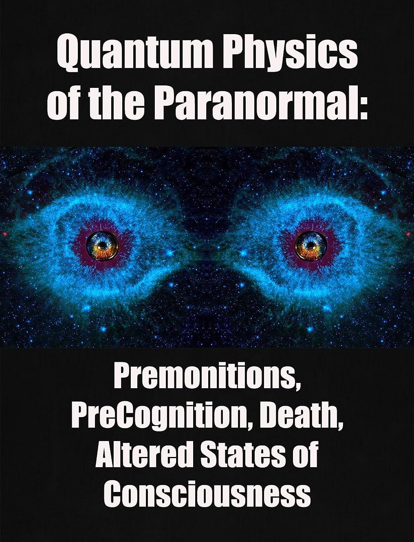 スキップ可動式即席Quantum Physics of the Paranormal: Premonitions,  PreCognition, Death, Altered States of Consciousness (English Edition)