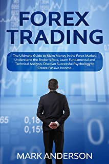 Forex Trading: The Ultimate Guide to Make Money in the Forex Market. Understand the Broker's Role, Learn Fundamental and Technical Analysis. Discover Successful Psychology to Create Passive Income.