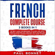 French Complete Course: 3 Books in 1: The Best Guide for Beginners to Learn and Speak French Language Fast and Easy with Vocabulary and Grammar, Common Phrases and Short Stories