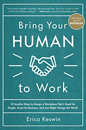 Bring Your Human to Work: 10 Surefire Ways to Design a Workplace That Is Good for People, Great for