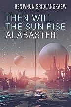 Then Will the Sun Rise Alabaster (Machine Mandate)
