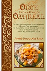 Once Upon a Bowl of Oatmeal: 70 Easy, Delicious, and Healthy Recipes (Gluten-Free and Vegan) to Transform those Boring Oats in the Back of Your Cupboard into a Mouth-Watering Treat Kindle Edition