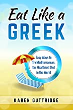 Eat Like a Greek: Easy Ways to Try Mediterranean, the Healthiest Diet in the World