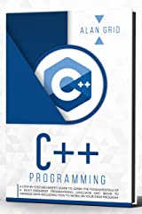 C++ Programming : A Step-by-Step Beginner's Guide to Learn the Fundamentals OF A Multi-Paradigm Programming Language AND BEGIN TO Manage Data Including ... First Program (computer science Book 3) Kindle Edition