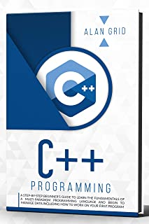 C++ Programming : A Step-by-Step Beginner's Guide to Learn the Fundamentals OF A Multi-Paradigm Programming Language AND B...