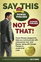 Say This--NOT THAT!: Power Phrases to Help You Communicate with Power, Tact, and Finesse, Along with Danger Phrases to Avoid at All Costs (English Edition)
