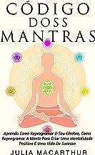 Código Dos Mantras: Aprenda O Poder Dos Mantras Para Acalmar A Sua Mente, Relaxar Os Seus Pensamentos E Curar A Sua Vida