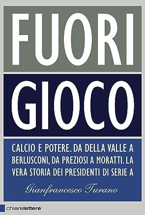 Fuori gioco: Calcio e potere. Da Della Valle a Berlusconi, da Preziosi a Moratti. La vera storia dei presidenti di Serie A