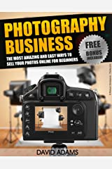 Photography: Photography Business: The Most Amazing and Easy Ways to Sell Your Photos Online for Beginners (Photography For Beginners, DSLR, Digital Photography, ... Digital Camera, Photography Business) Kindle Edition
