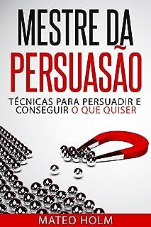 MESTRE DA PERSUASÃO: TÉCNICAS PARA PERSUADIR E CONSEGUIR O QUE QUISER: Persuasão e linguagem corporal, uma ferramenta pode...