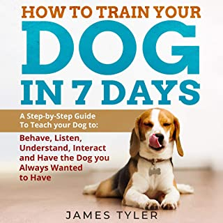 How to Train Your Dog in 7 Days: A Step-by-Step Guide to Teach Your Dog to: Behave, Listen, Understand, Interact and Have ...