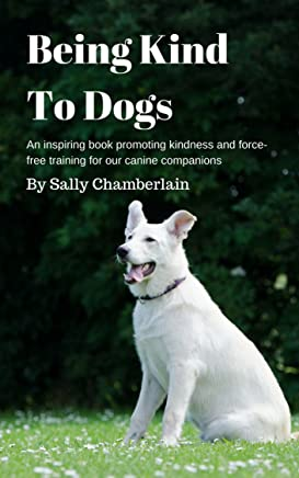 Being Kind To Dogs: An inspiring book promoting kindness and force-free training for our canine companions