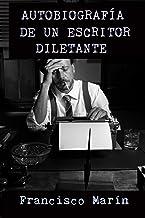 AUTOBIOGRAFÍA DE UN ESCRITOR DILETANTE: un sincero testimonio sobre el oficio de escritor y la búsqueda del éxito.