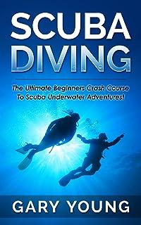 Scuba Diving: The Ultimate Beginners Crash Course To Scuba Underwater Adventures! (Scuba, Snorkeling, Diving, Scuba Diver, Scuba Diving, Diver's Handbook, Fishing)