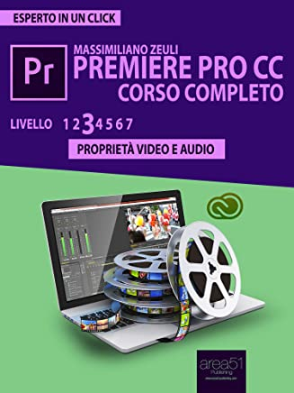 Premiere Pro CC Corso Completo. Volume 3: Proprietà video e audio (Esperto in un click)