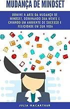 Mudança De Mindset: Domine A Arte Da Mudança De Mindset, Dominando Sua Mente E Criando Um Ambiente De Sucesso E Felicidade Em Sua Vida