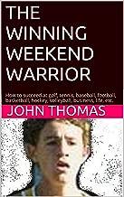 THE WINNING WEEKEND WARRIOR: How to succeed at golf, tennis, baseball, football, basketball, hockey, volleyball, business, life, etc.