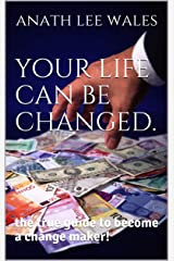 your life can be changed.: the true guide to become a change maker! Kindle Edition