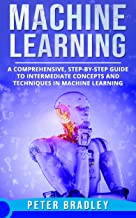 Machine Learning: A Comprehensive, Step-by-Step Guide to Intermediate Concepts and Techniques in Machine Learning