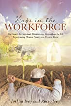 Hope in the Workforce: The Search for Spiritual Meaning and Strength on the Job Experiencing Heaven(Jesus)in a Broken World