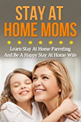 Stay At Home Moms – Learn Stay At Home Parenting And Be A Happy Stay At Home Wife (Single Parents, Divorce For Kids) Kindle Edition