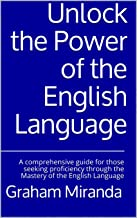 Unlock the Power of the English Language: A comprehensive guide for those seeking proficiency through the Mastery of the E...