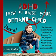 ADHD: How to Raise Your Defiant Child: The Complete Guide to Positive Parenting to Empower Your Kid, Improve Focus, Reduce...