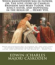 When knighthood was in flower; or, The love story of Charles Brandon and Mary Tudor, the king's sister, and happening in the reign of ... Henry VIII.