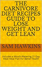 The Carnivore Diet Recipes Guide to Lose Weight and Get Lean: Includes a Mouth-Watering 21-Day Meat Meal Plan For Better Health (Meat Lover's Handbook Book 1) (English Edition)