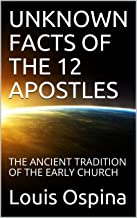 UNKNOWN FACTS OF THE 12 APOSTLES: THE ANCIENT TRADITION OF THE EARLY CHURCH (History Church Book 1) (English Edition)