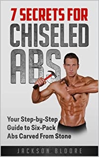 7 Secrets For Chiseled Abs: Your Step-by-Step Guide to Six-Pack Abs Carved From Stone