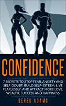 Confidence: 7 Secrets to Stop Fear, Anxiety and Self Doubt; Build Self Esteem, Live Fearlessly, and Attract more Love, Wealth, Success and Happiness (self ... help, self improvement, build confidence)