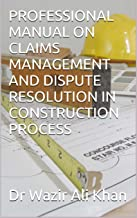 PROFESSIONAL MANUAL ON CLAIMS MANAGEMENT AND DISPUTE RESOLUTION IN CONSTRUCTION PROCESS