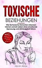 Toxische Beziehungen: Wie Sie toxische Menschen erkennen können und ein Leben ohne emotionale Erpressung und Abhängigkeit ...