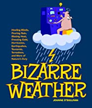 Bizarre Weather: Howling Winds, Pouring Rain, Blazing Heat, Freezing Cold, Hurricanes, Earthquakes, Tsunamis, Tornadoes, a...